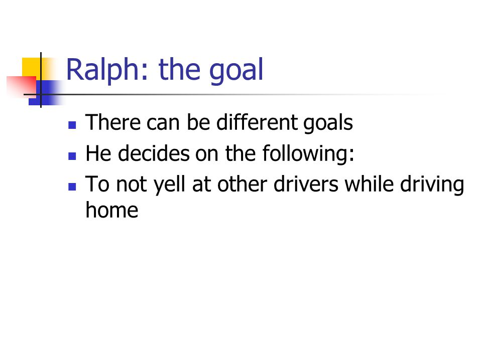 Ralph: the goal There can be different goals