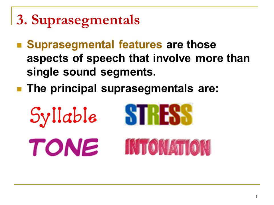 3. Suprasegmentals Suprasegmental features are those aspects of speech that involve more than single sound segments.