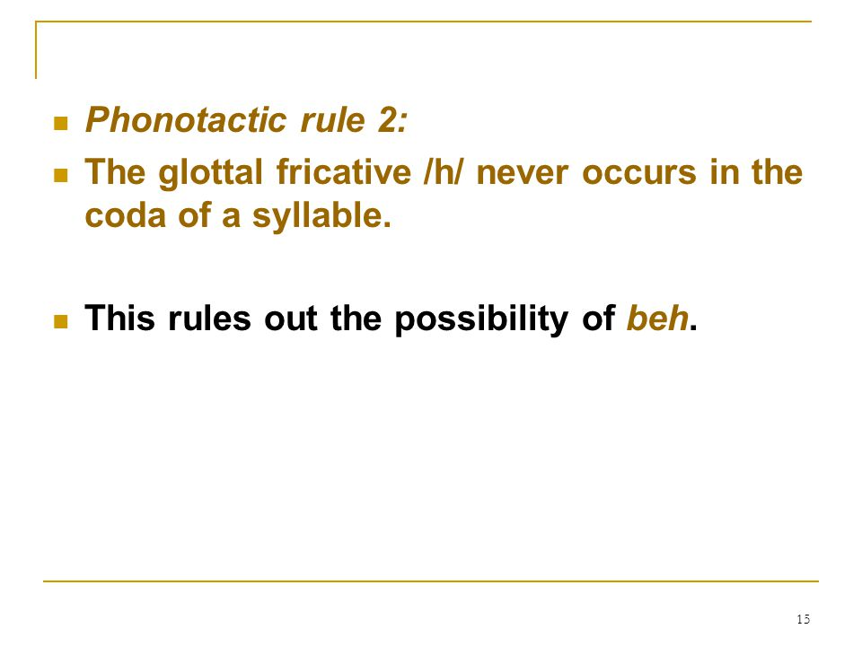 Phonotactic rule 2: The glottal fricative /h/ never occurs in the coda of a syllable.