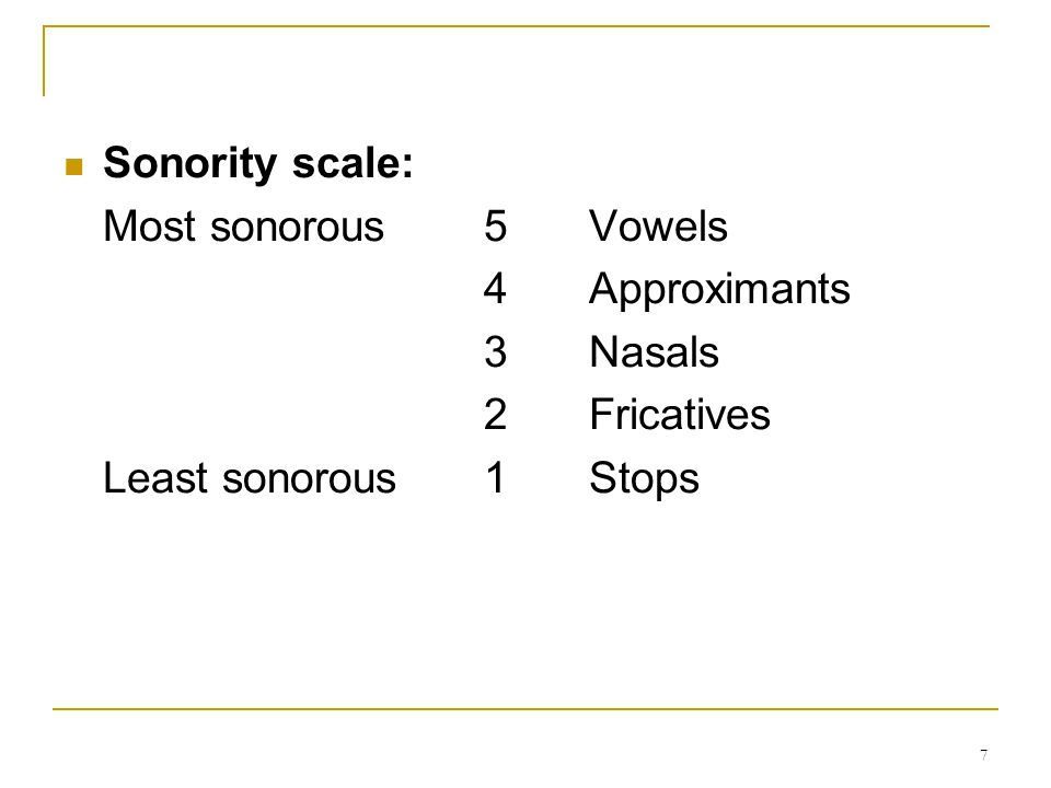 Sonority scale: Most sonorous 5 Vowels 4 Approximants 3 Nasals 2 Fricatives Least sonorous 1 Stops