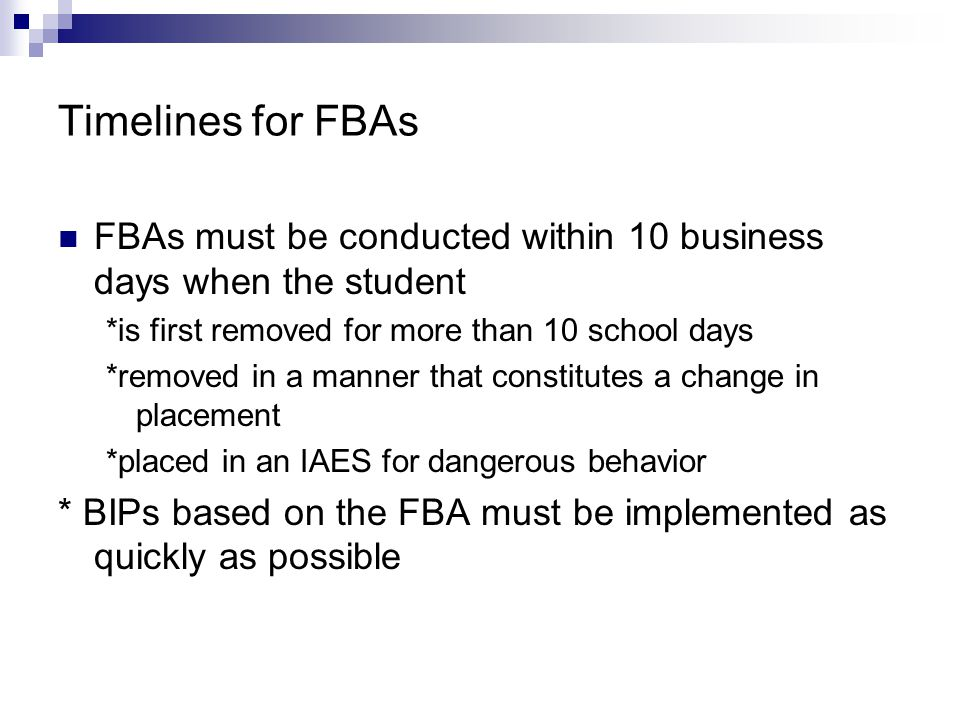 Timelines for FBAs FBAs must be conducted within 10 business days when the student. *is first removed for more than 10 school days.
