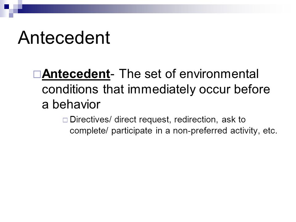 Antecedent Antecedent- The set of environmental conditions that immediately occur before a behavior.