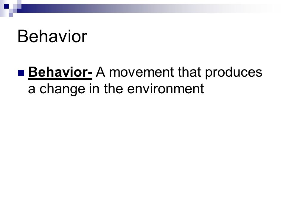 Behavior Behavior- A movement that produces a change in the environment