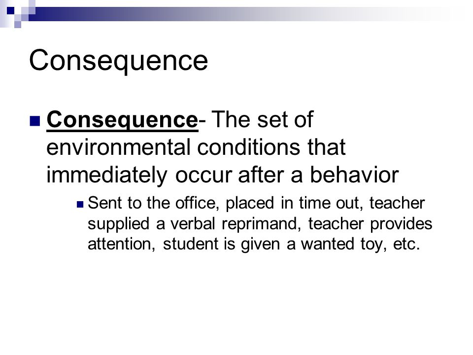 Consequence Consequence- The set of environmental conditions that immediately occur after a behavior.