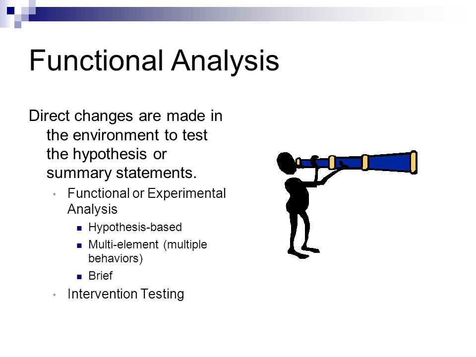 Functional Analysis Direct changes are made in the environment to test the hypothesis or summary statements.