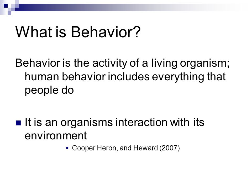 What is Behavior Behavior is the activity of a living organism; human behavior includes everything that people do.