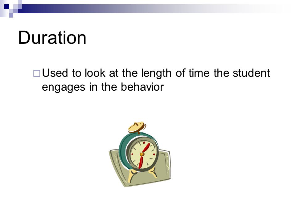 Duration Used to look at the length of time the student engages in the behavior