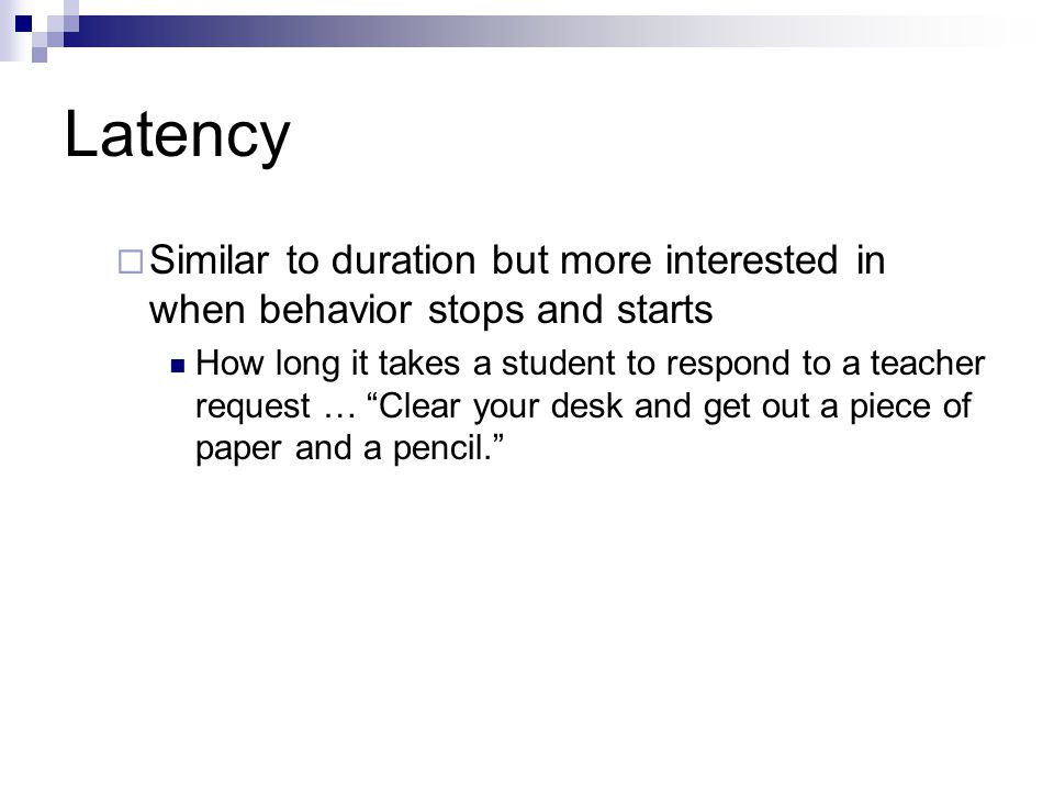 Latency Similar to duration but more interested in when behavior stops and starts.