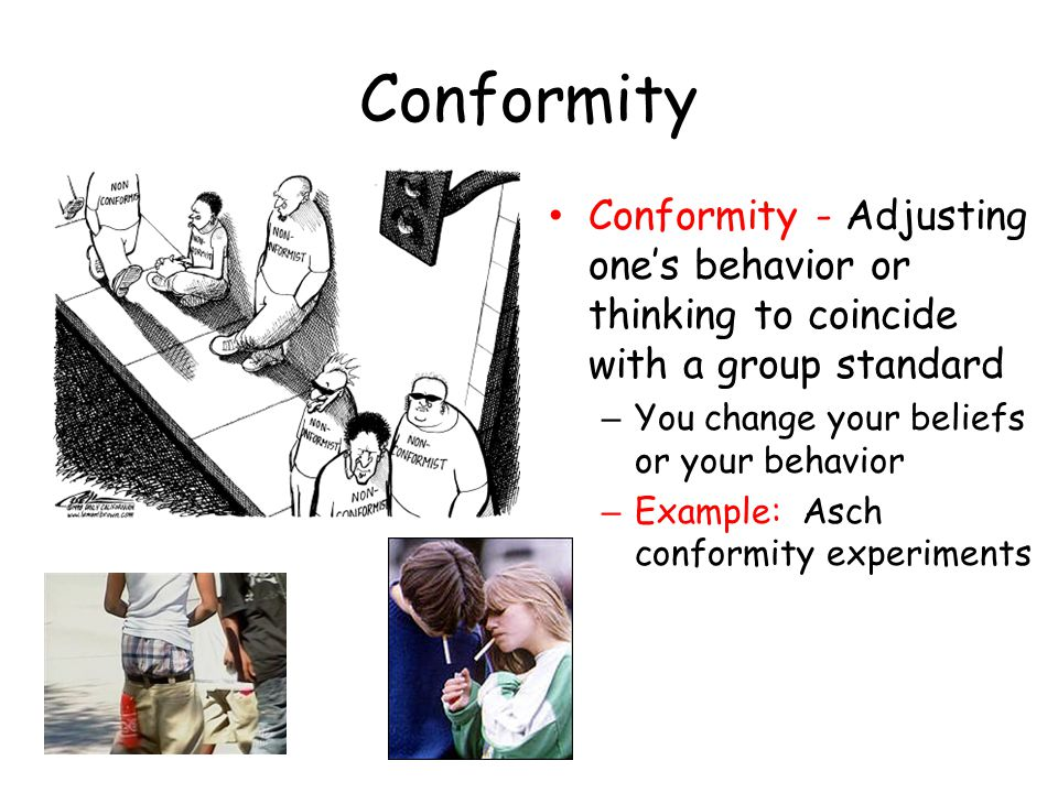 Conformity Conformity - Adjusting one's behavior or thinking to coincide with a group standard. You change your beliefs or your behavior.