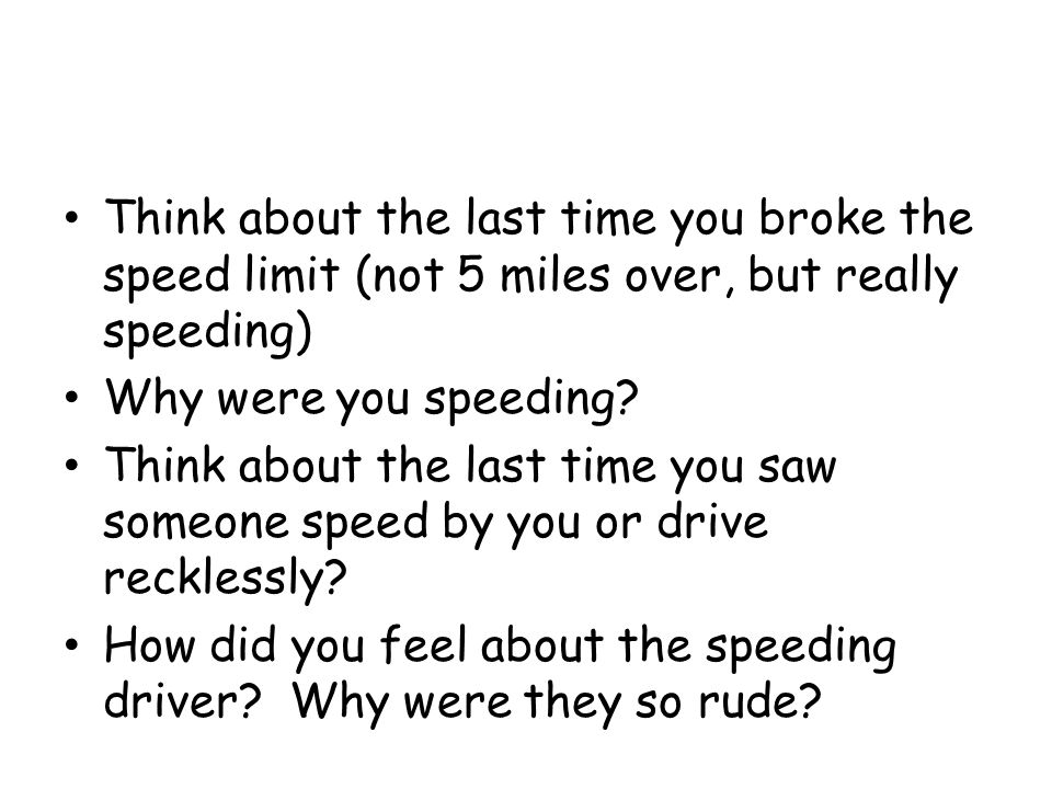 Think about the last time you broke the speed limit (not 5 miles over, but really speeding)