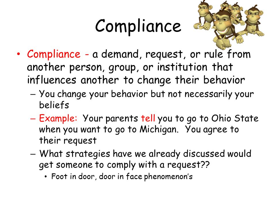 Compliance Compliance - a demand, request, or rule from another person, group, or institution that influences another to change their behavior.