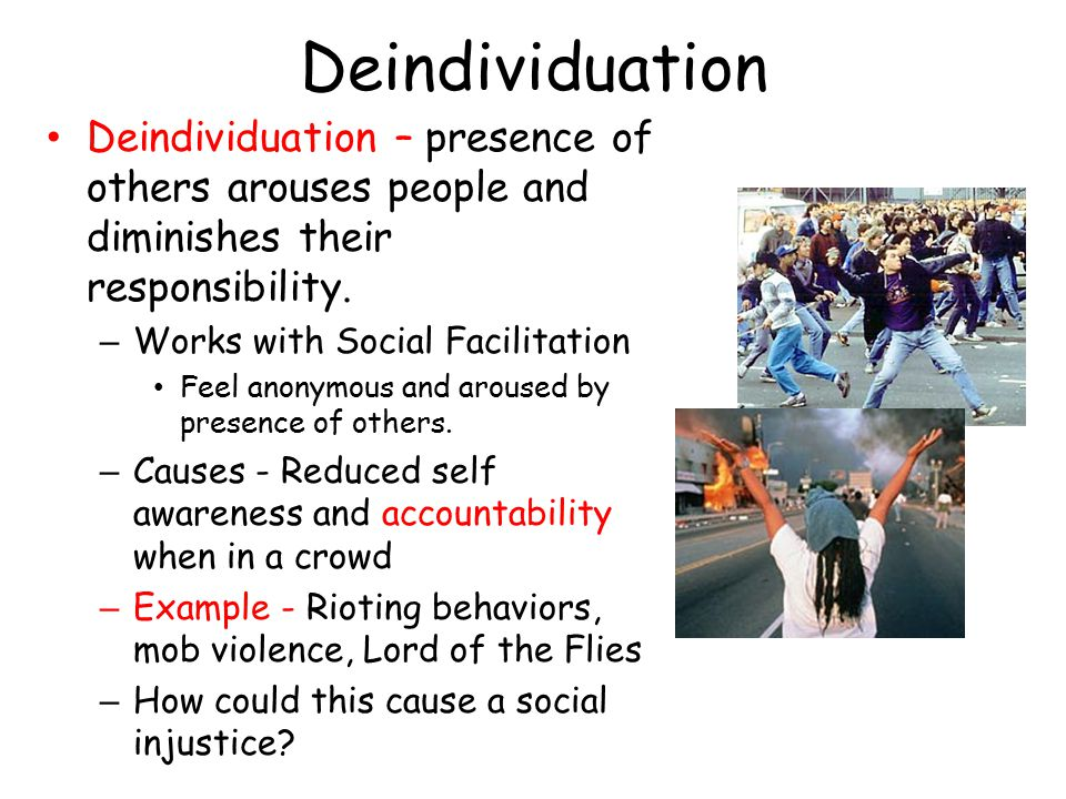 Deindividuation Deindividuation – presence of others arouses people and diminishes their responsibility.