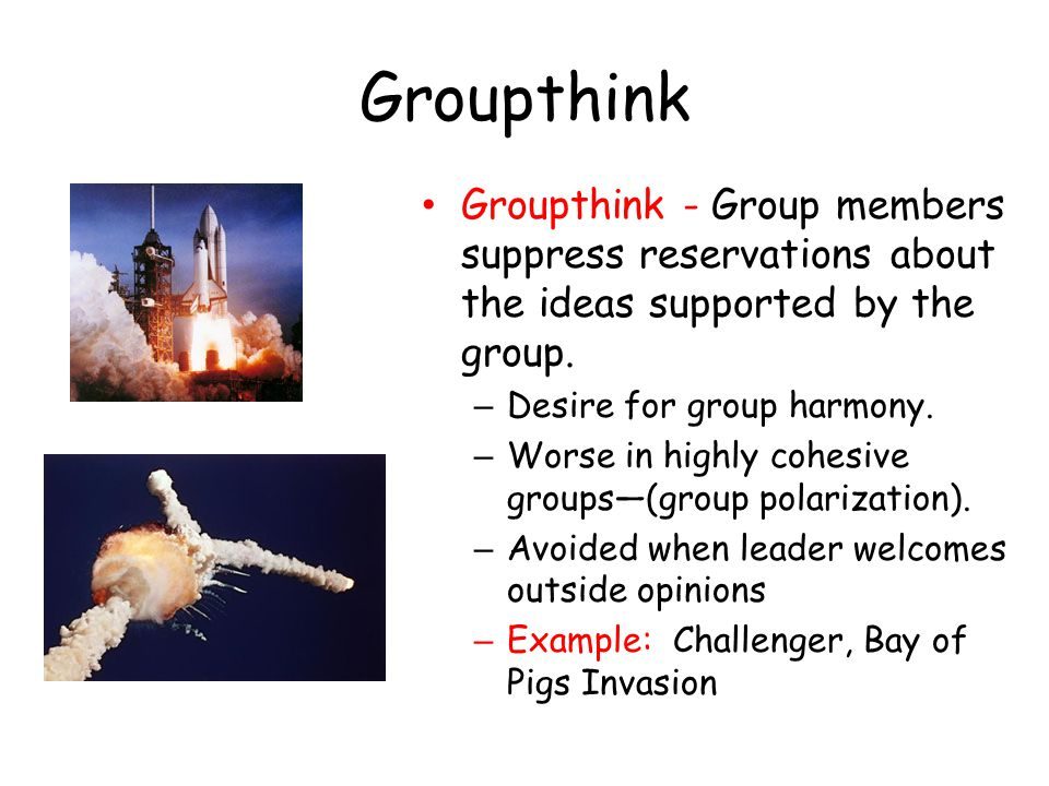 Groupthink Groupthink - Group members suppress reservations about the ideas supported by the group.