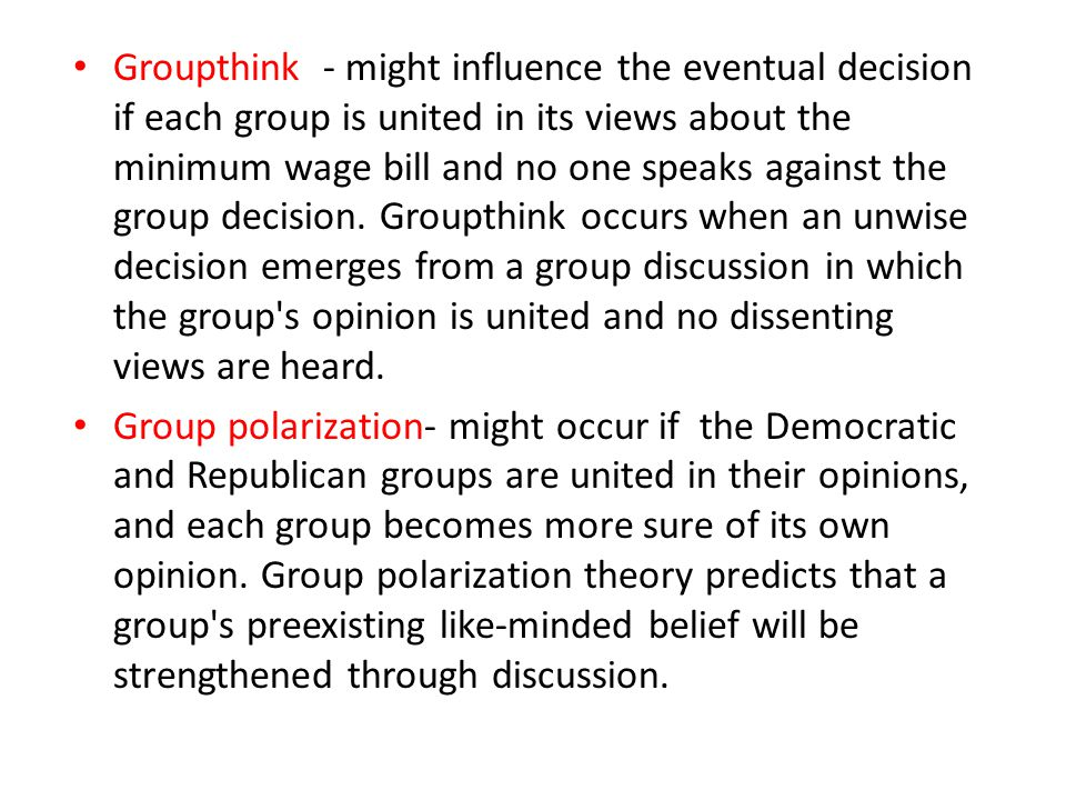 Groupthink - might influence the eventual decision if each group is united in its views about the minimum wage bill and no one speaks against the group decision. Groupthink occurs when an unwise decision emerges from a group discussion in which the group s opinion is united and no dissenting views are heard.