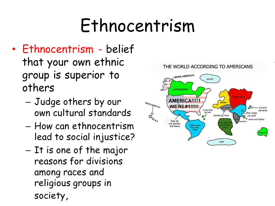 Ethnocentrism Ethnocentrism - belief that your own ethnic group is superior to others. Judge others by our own cultural standards.