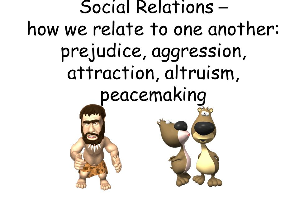 Social Relations – how we relate to one another: prejudice, aggression, attraction, altruism, peacemaking