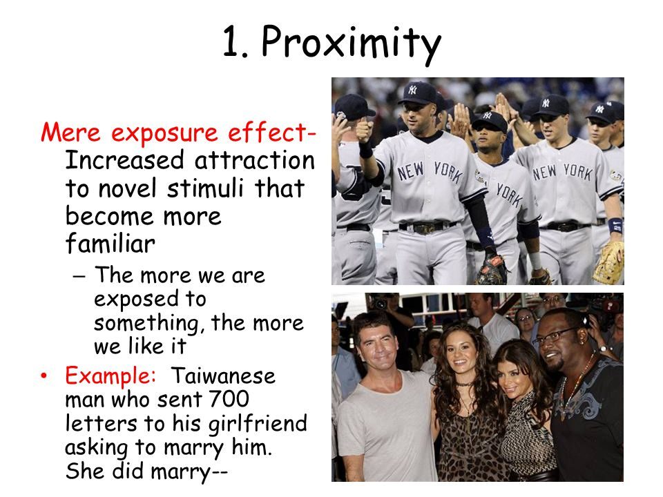 1. Proximity Mere exposure effect- Increased attraction to novel stimuli that become more familiar.