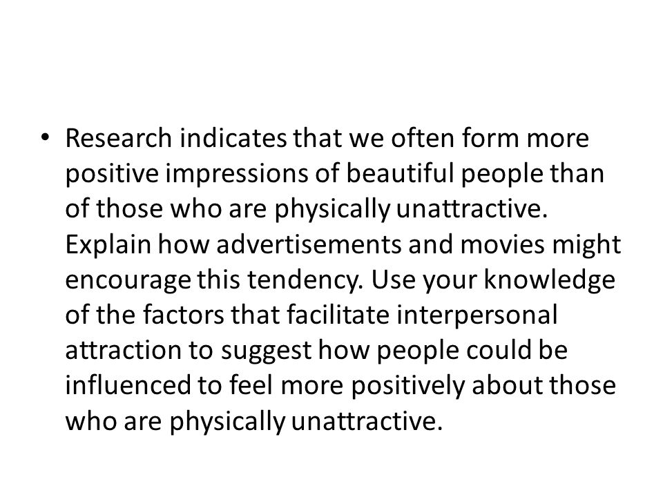 Research indicates that we often form more positive impressions of beautiful people than of those who are physically unattractive.