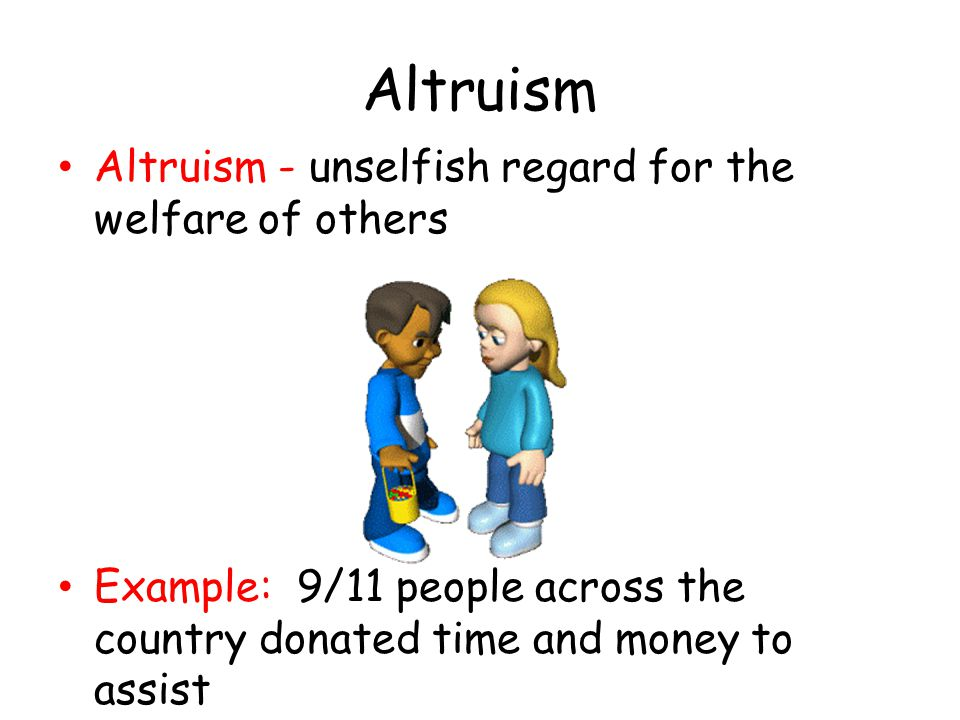 Altruism Altruism - unselfish regard for the welfare of others