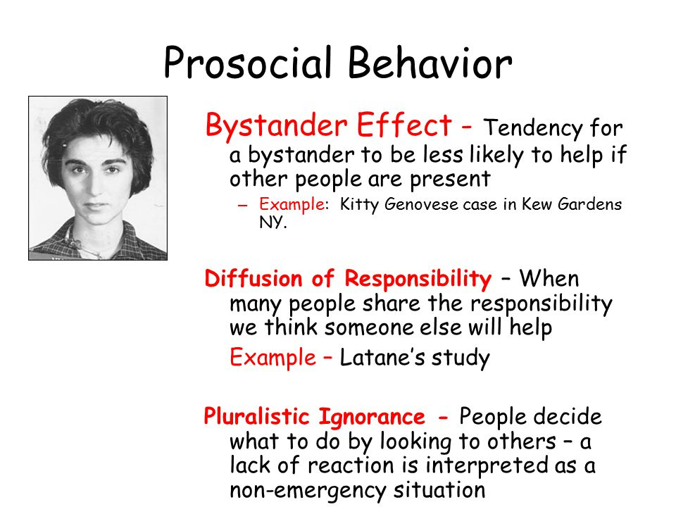 Prosocial Behavior Bystander Effect - Tendency for a bystander to be less likely to help if other people are present.