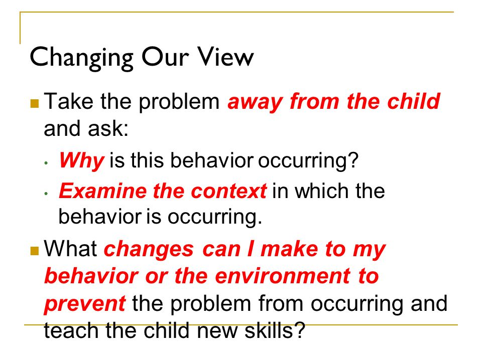 Changing Our View Take the problem away from the child and ask: