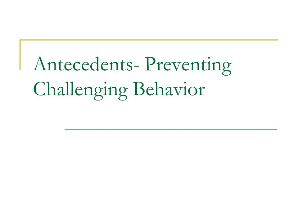 Antecedents- Preventing Challenging Behavior