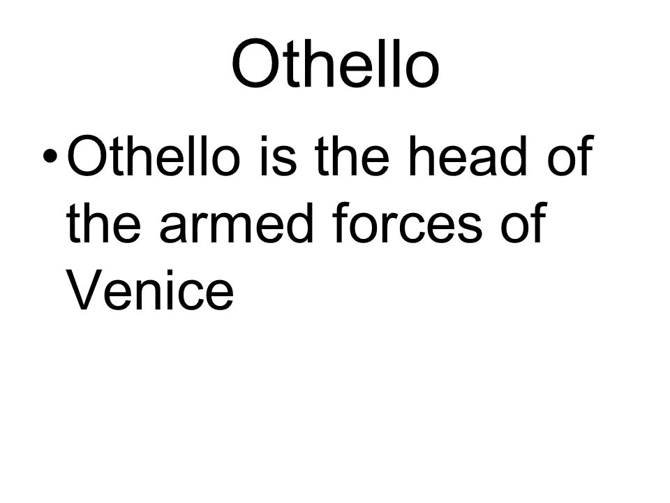 Othello Othello is the head of the armed forces of Venice