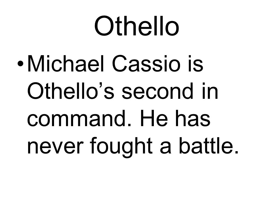 Othello Michael Cassio is Othello's second in command. He has never fought a battle.
