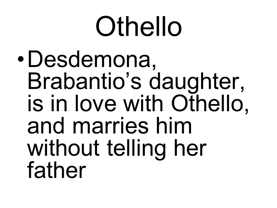 Othello Desdemona, Brabantio's daughter, is in love with Othello, and marries him without telling her father.