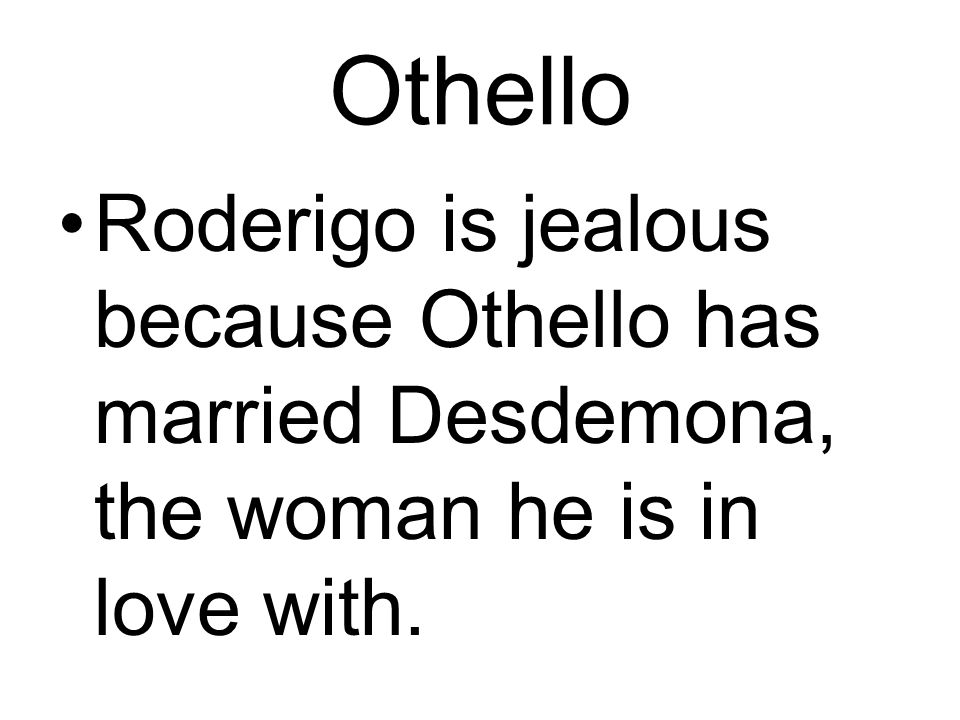 Othello Roderigo is jealous because Othello has married Desdemona, the woman he is in love with.