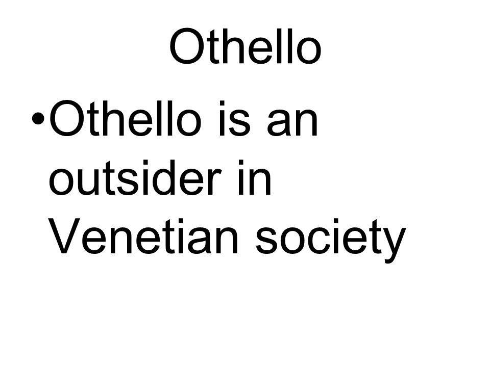 Othello Othello is an outsider in Venetian society