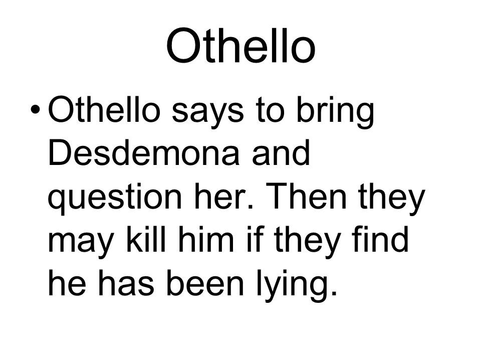 Othello Othello says to bring Desdemona and question her.