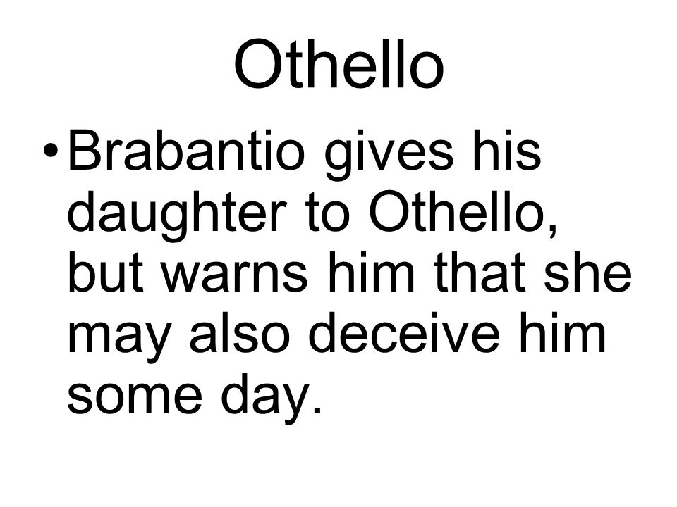 Othello Brabantio gives his daughter to Othello, but warns him that she may also deceive him some day.