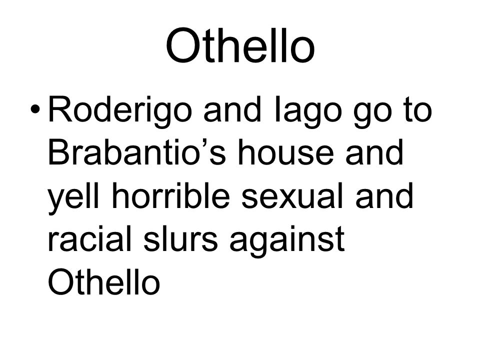 Othello Roderigo and Iago go to Brabantio's house and yell horrible sexual and racial slurs against Othello.