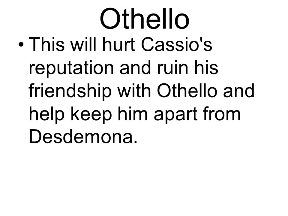 Othello This will hurt Cassio s reputation and ruin his friendship with Othello and help keep him apart from Desdemona.