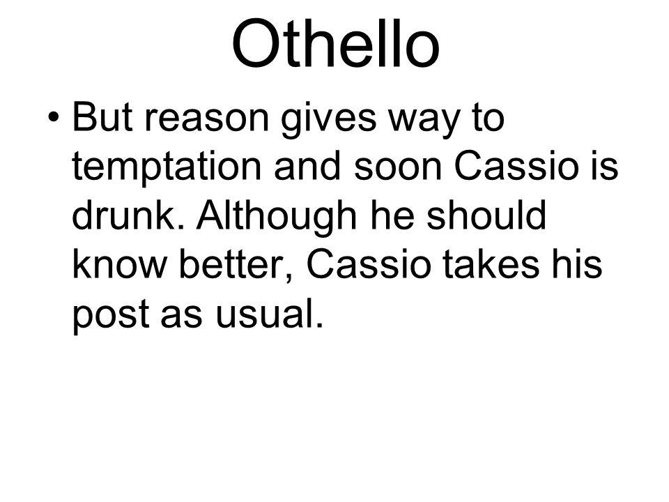 Othello But reason gives way to temptation and soon Cassio is drunk.