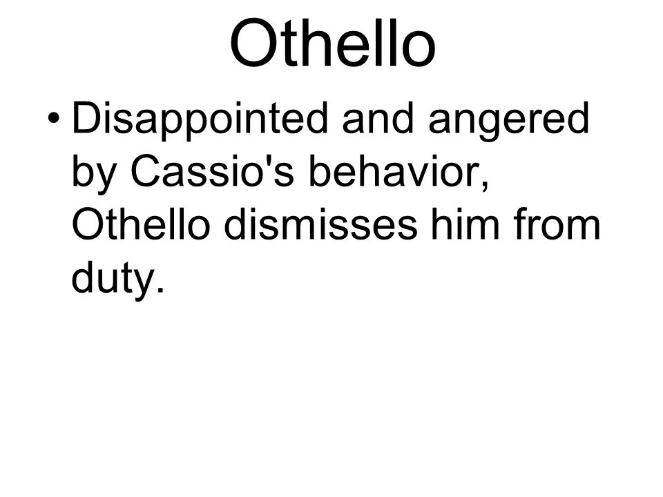 Othello Disappointed and angered by Cassio s behavior, Othello dismisses him from duty.