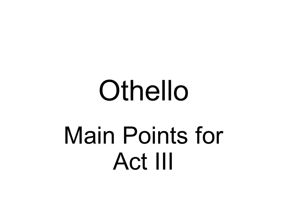 Othello Main Points for Act III