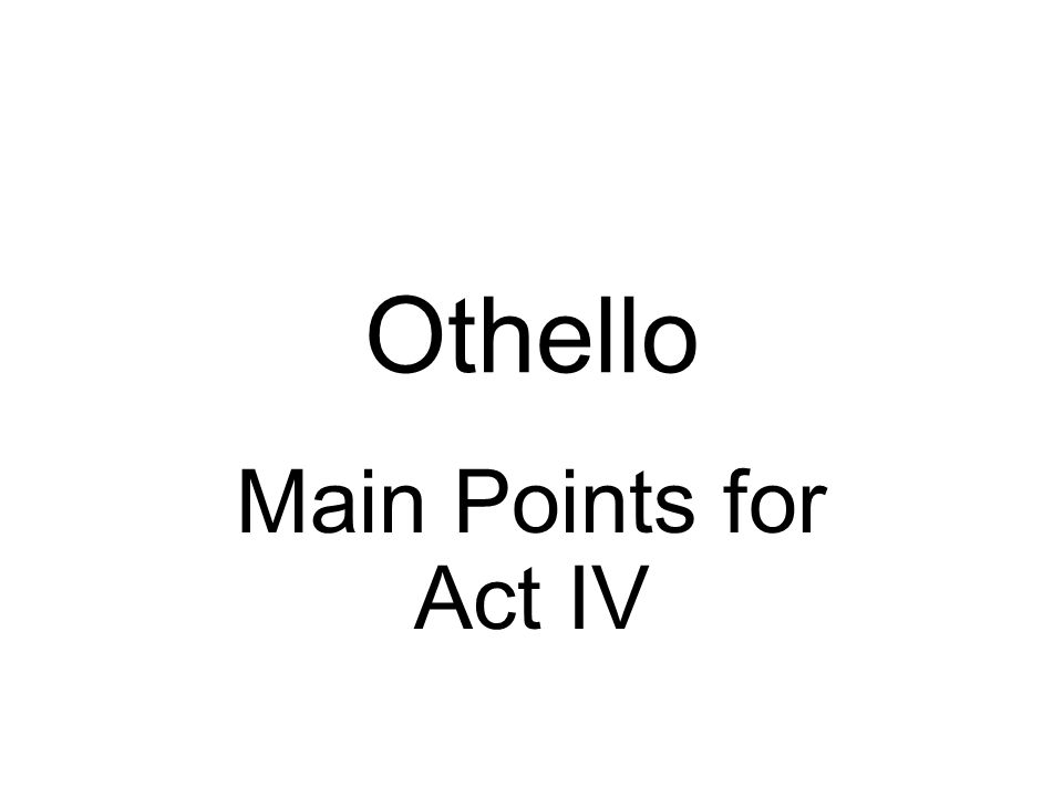 Othello Main Points for Act IV