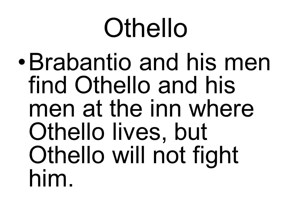 Othello Brabantio and his men find Othello and his men at the inn where Othello lives, but Othello will not fight him.