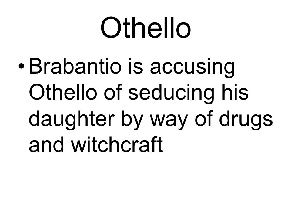 Othello Brabantio is accusing Othello of seducing his daughter by way of drugs and witchcraft