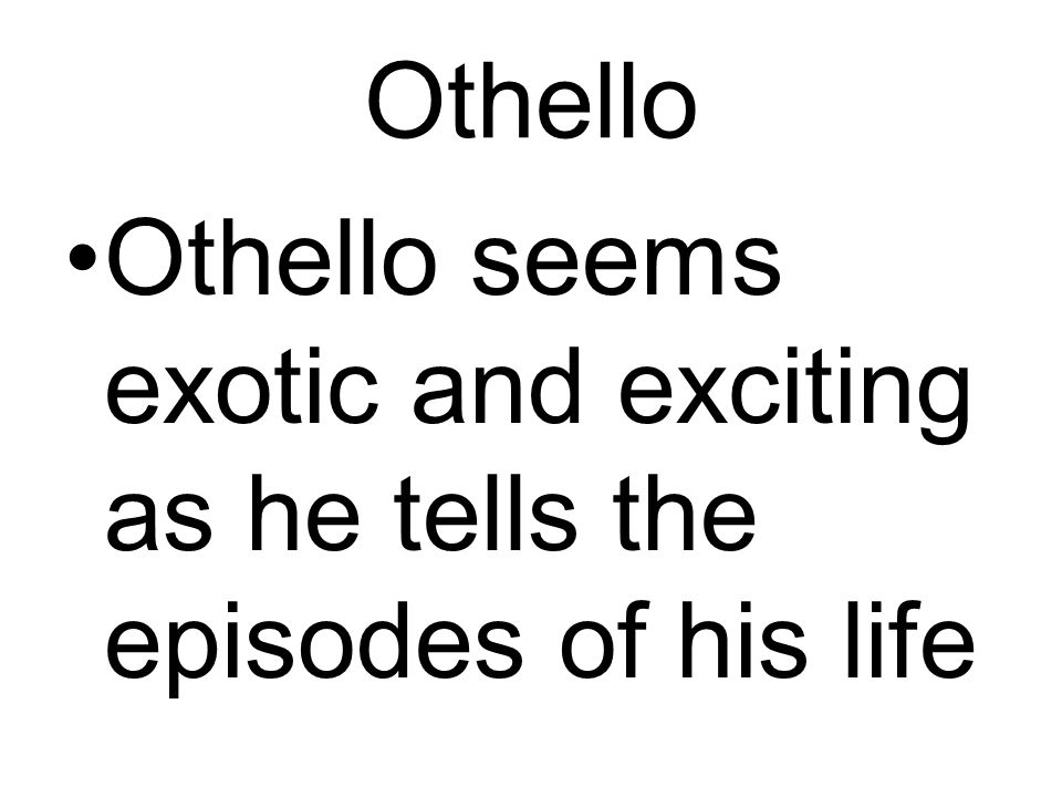 Othello Othello seems exotic and exciting as he tells the episodes of his life