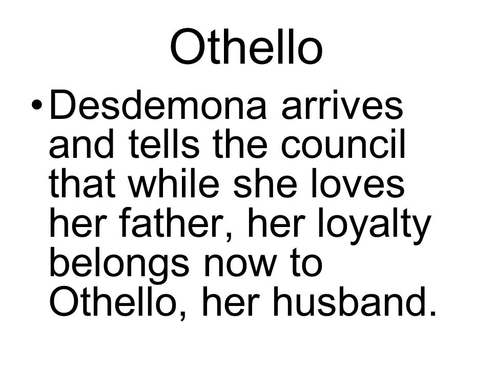 Othello Desdemona arrives and tells the council that while she loves her father, her loyalty belongs now to Othello, her husband.