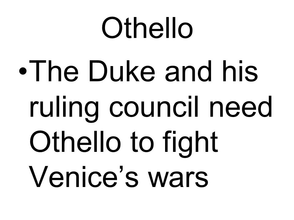 Othello The Duke and his ruling council need Othello to fight Venice's wars