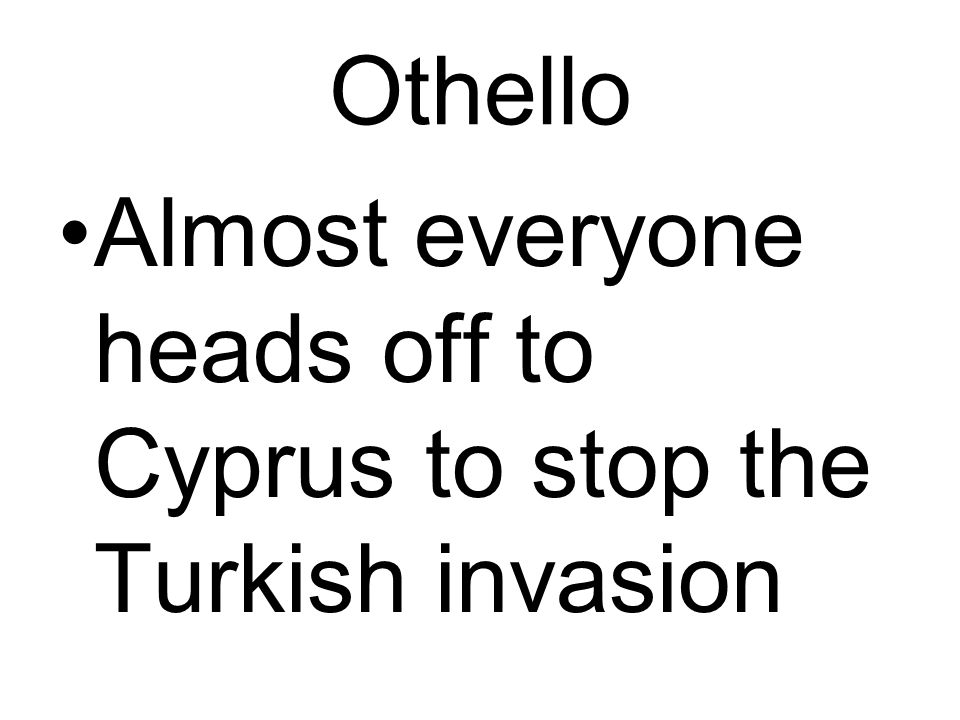 Othello Almost everyone heads off to Cyprus to stop the Turkish invasion