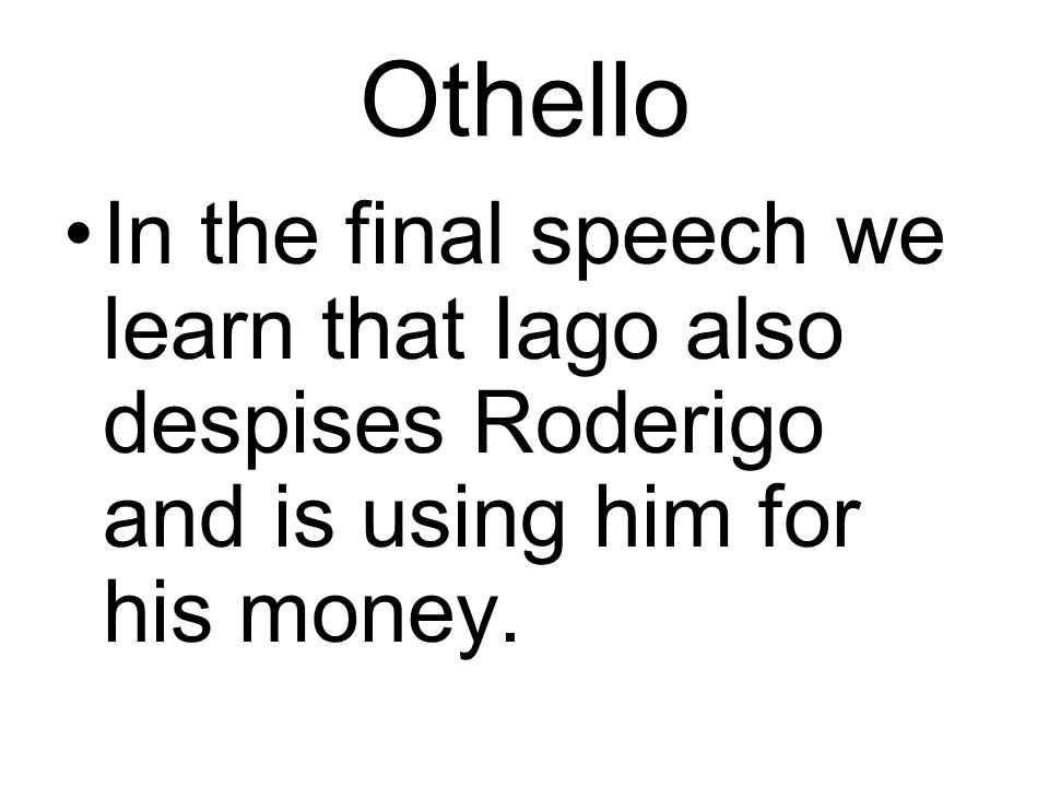 Othello In the final speech we learn that Iago also despises Roderigo and is using him for his money.