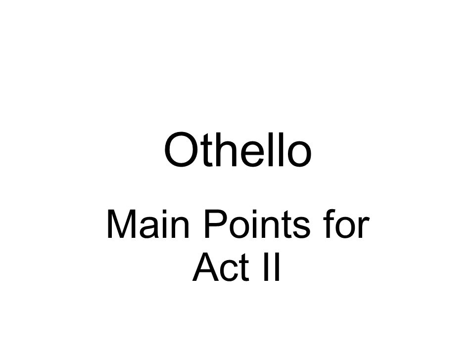 Othello Main Points for Act II