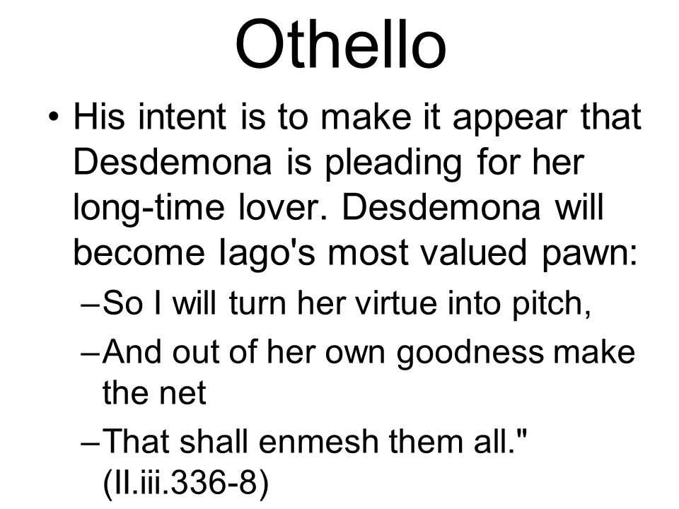 Othello His intent is to make it appear that Desdemona is pleading for her long-time lover. Desdemona will become Iago s most valued pawn: