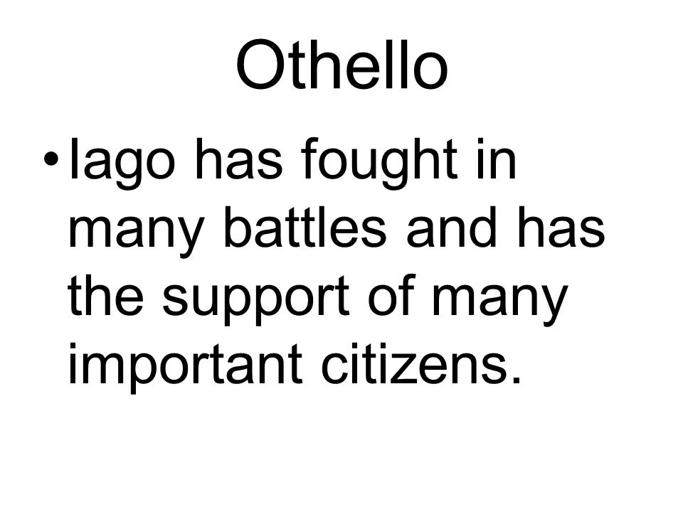 Othello Iago has fought in many battles and has the support of many important citizens.