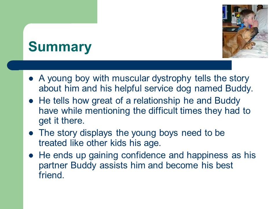 Summary A young boy with muscular dystrophy tells the story about him and his helpful service dog named Buddy.